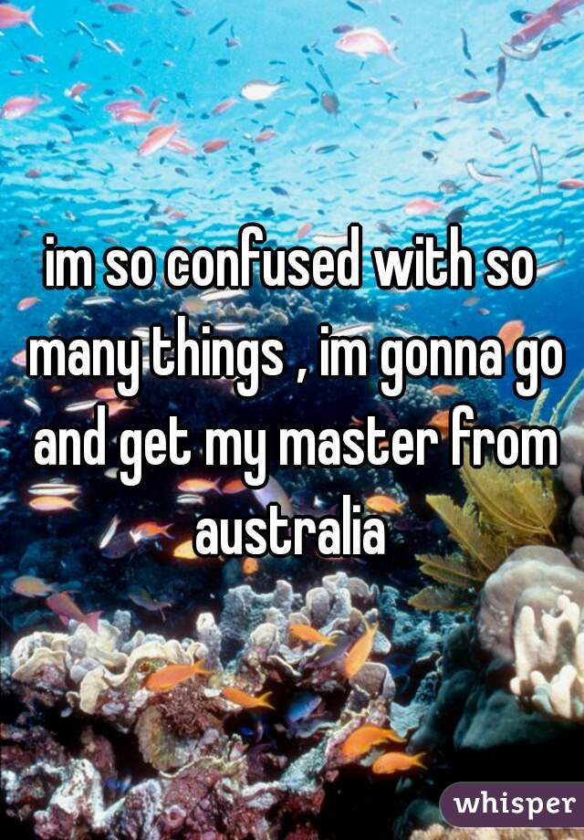 im so confused with so many things , im gonna go and get my master from australia