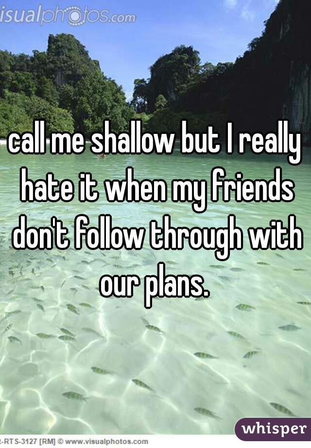 call me shallow but I really hate it when my friends don't follow through with our plans.
