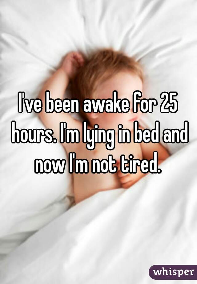 I've been awake for 25 hours. I'm lying in bed and now I'm not tired.