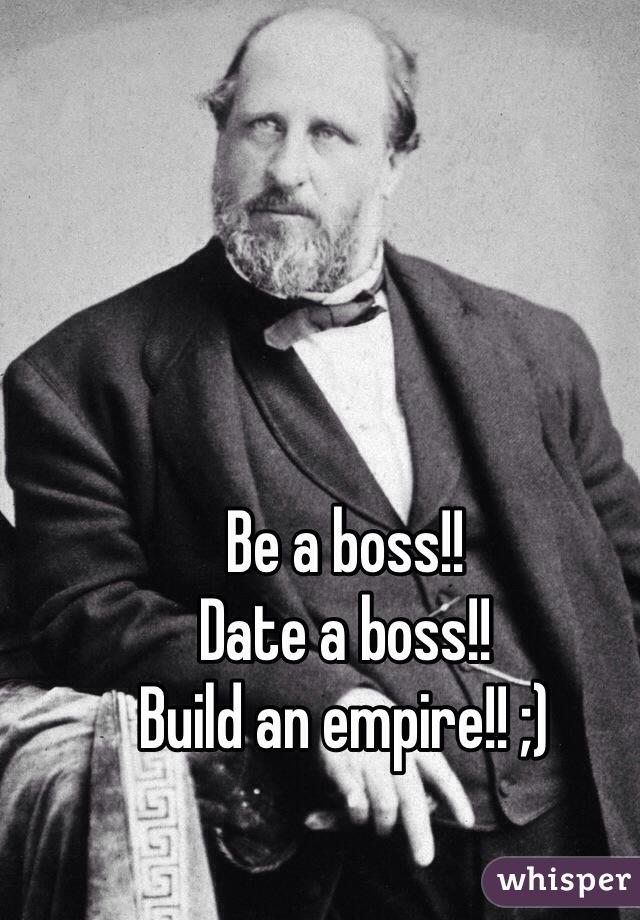 Be a boss!! Date a boss!! Build an empire!! ;)