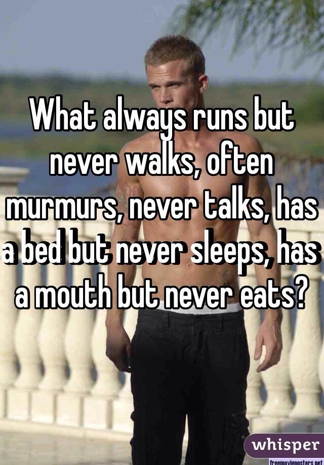 What always runs but never walks, often murmurs, never talks, has a bed but never sleeps, has a mouth but never eats?
