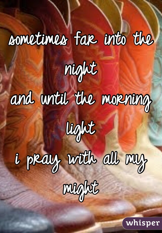 sometimes far into the night and until the morning light i pray with all my might
