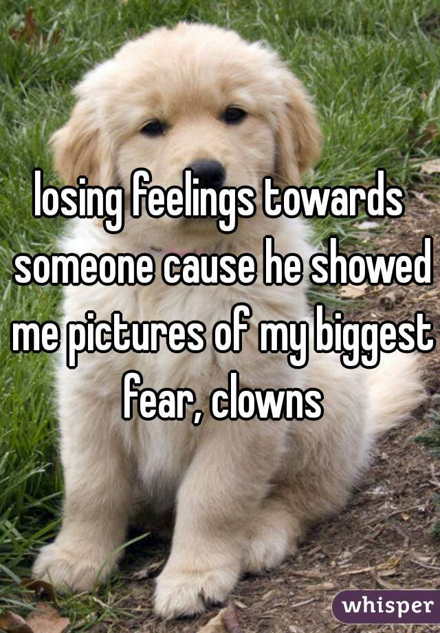 losing feelings towards someone cause he showed me pictures of my biggest fear, clowns