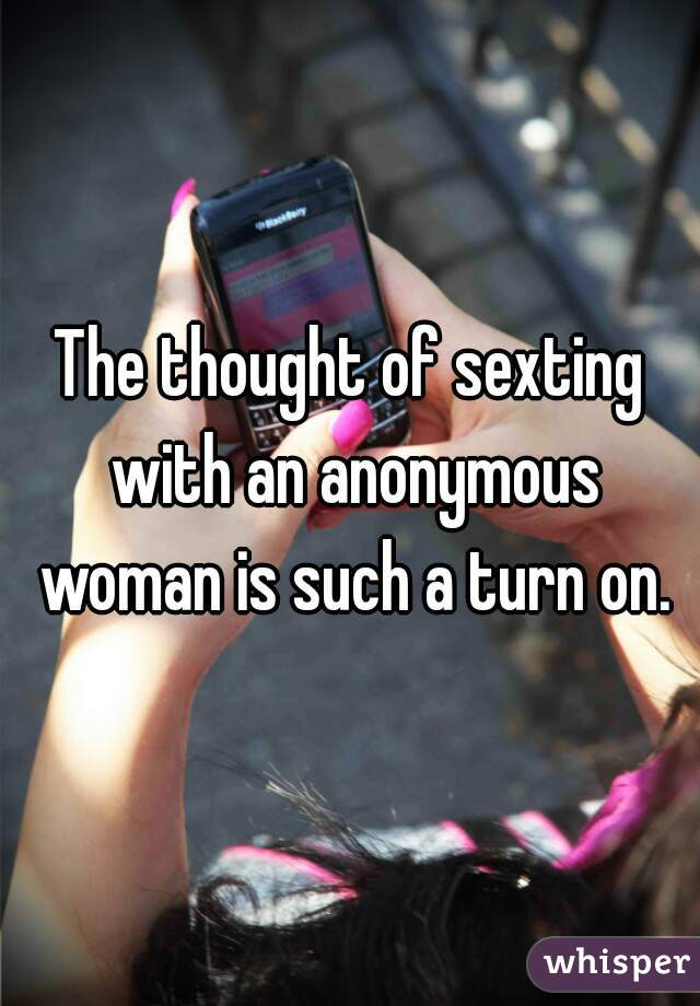 The thought of sexting with an anonymous woman is such a turn on.