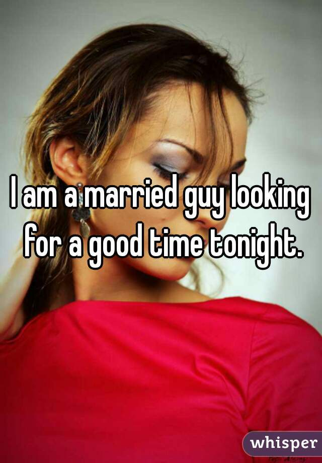 I am a married guy looking for a good time tonight.