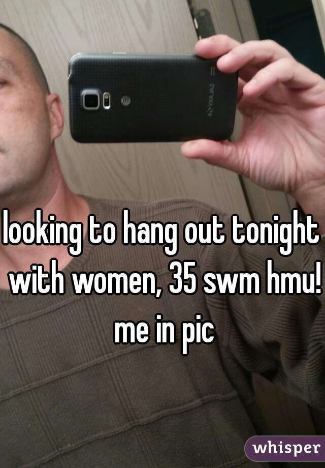 looking to hang out tonight with women, 35 swm hmu! me in pic