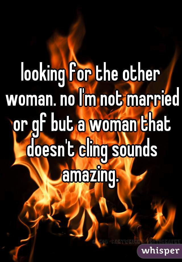 looking for the other woman. no I'm not married or gf but a woman that doesn't cling sounds amazing.