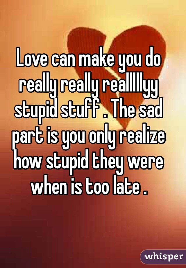 Love can make you do really really realllllyy stupid stuff . The sad part is you only realize how stupid they were when is too late .