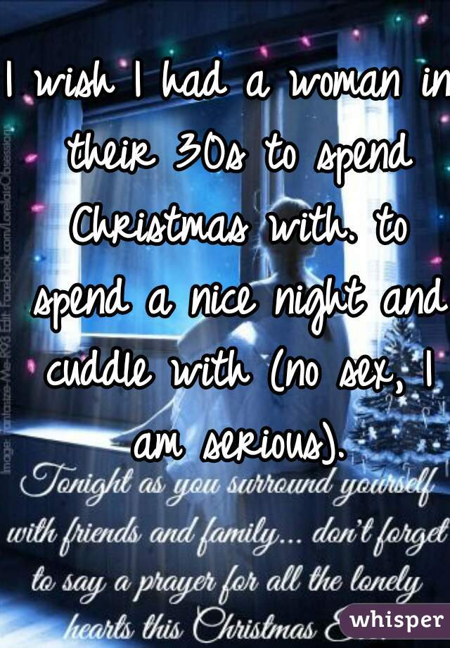 I wish I had a woman in their 30s to spend Christmas with. to spend a nice night and cuddle with (no sex, I am serious).