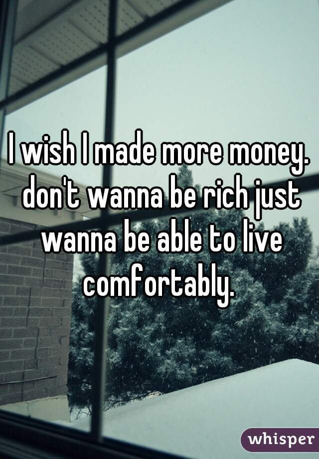 I wish I made more money. don't wanna be rich just wanna be able to live comfortably.