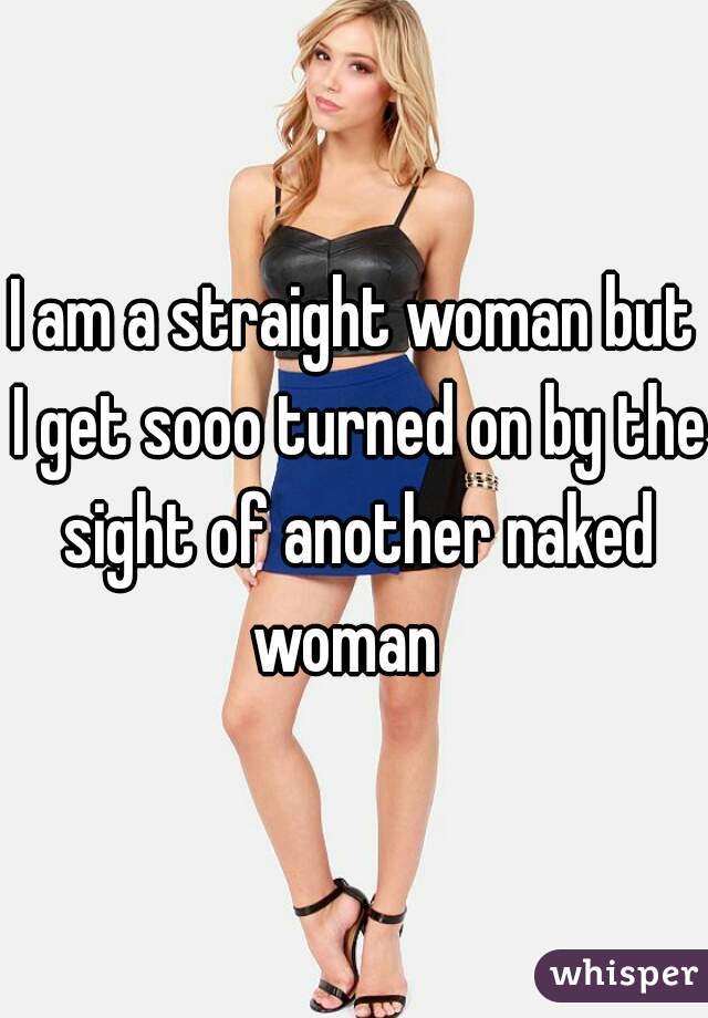 I am a straight woman but I get sooo turned on by the sight of another naked woman