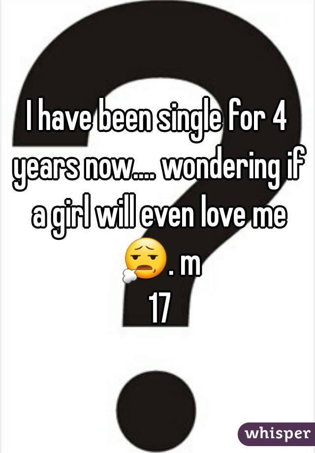 I have been single for 4 years now.... wondering if a girl will even love me 😧. m 17