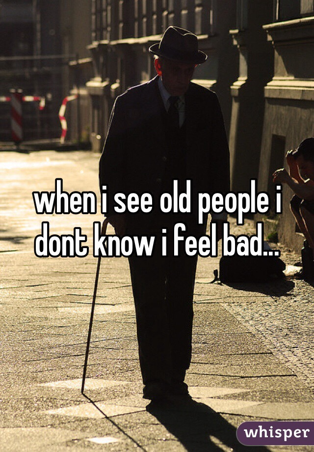 when i see old people i dont know i feel bad...