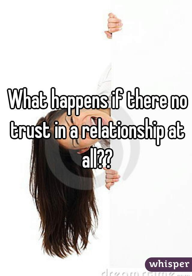 What happens if there no trust in a relationship at all??