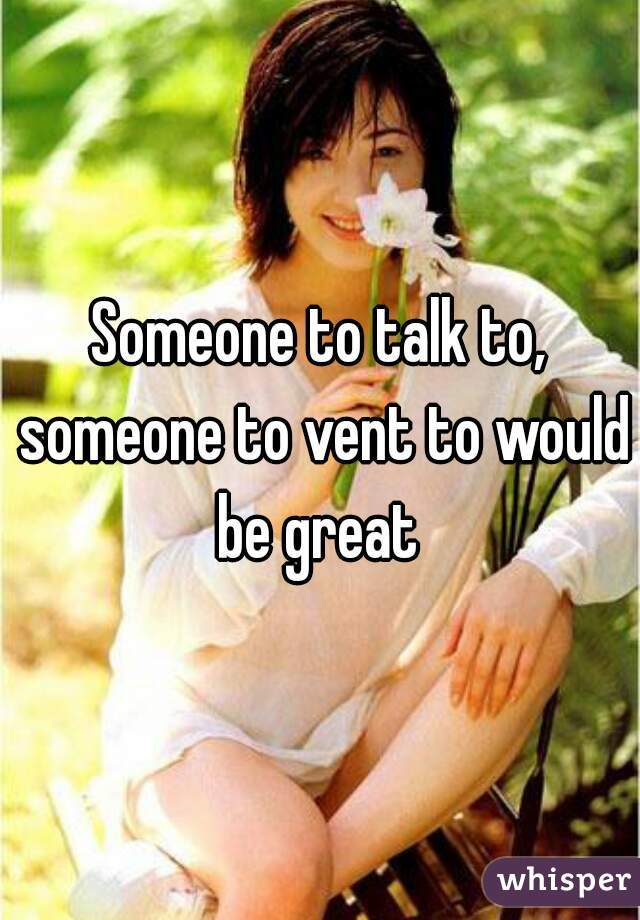 Someone to talk to, someone to vent to would be great