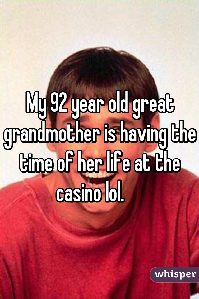 My 92 year old great grandmother is having the time of her life at the casino lol.
