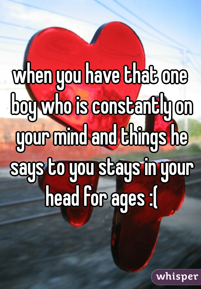 when you have that one boy who is constantly on your mind and things he says to you stays in your head for ages :(