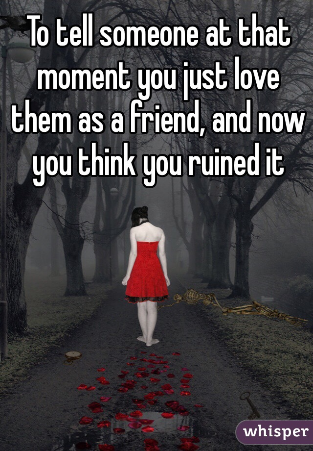To tell someone at that moment you just love them as a friend, and now you think you ruined it