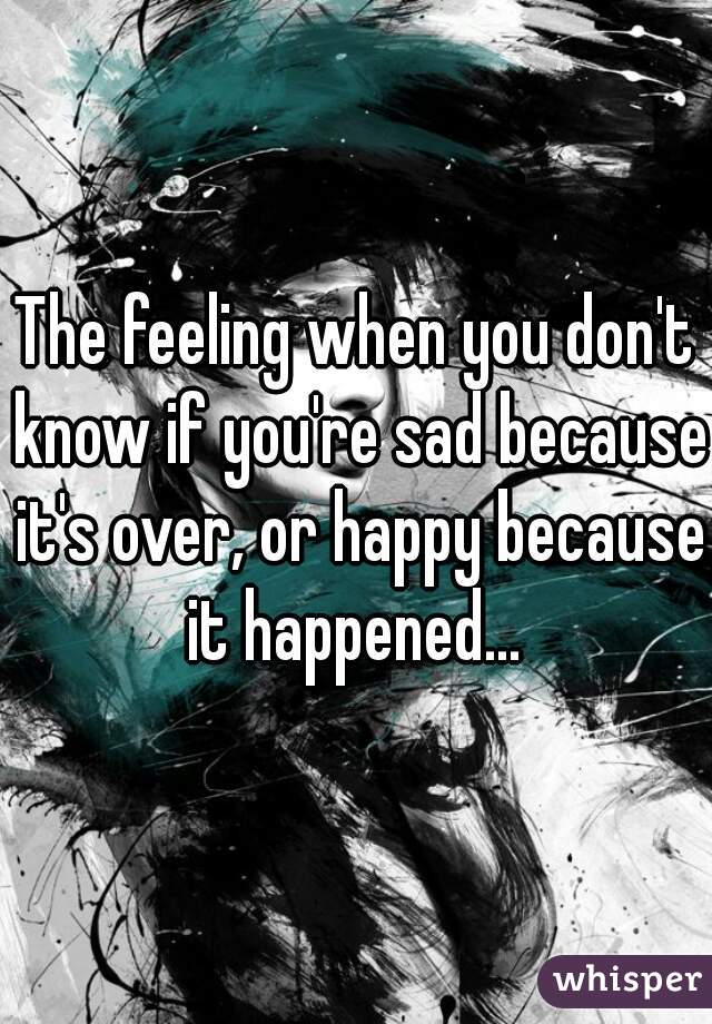 The feeling when you don't know if you're sad because it's over, or happy because it happened…