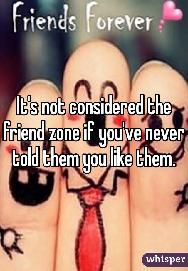 It's not considered the friend zone if you've never told them you like them.