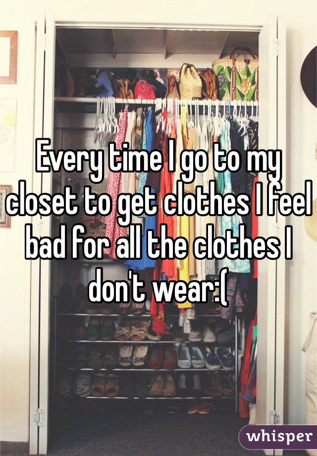 Every time I go to my closet to get clothes I feel bad for all the clothes I don't wear:(