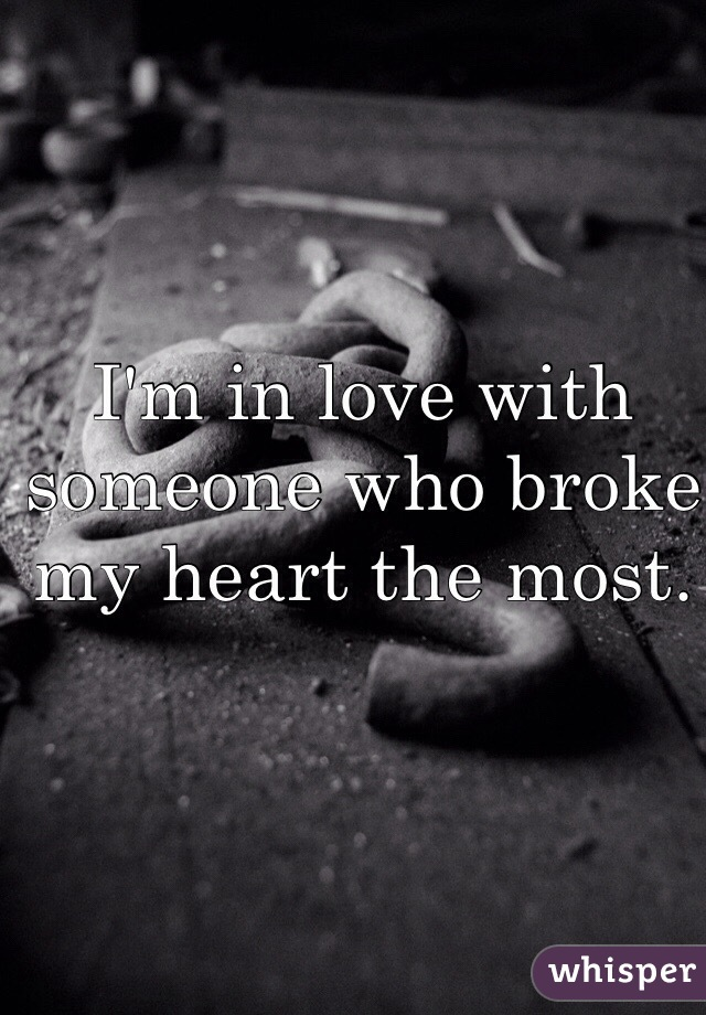 I'm in love with someone who broke my heart the most.