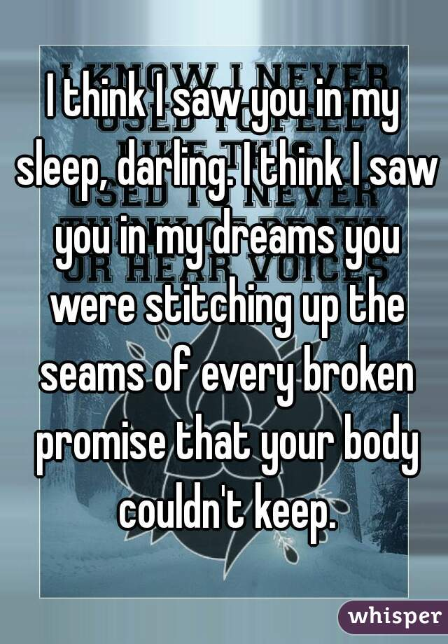 I think I saw you in my sleep, darling. I think I saw you in my dreams you were stitching up the seams of every broken promise that your body couldn't keep.