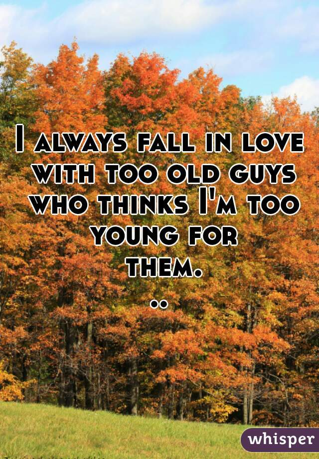 I always fall in love with too old guys who thinks I'm too young for them...