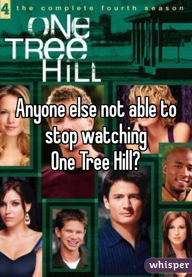 Anyone else not able to stop watching  One Tree Hill?