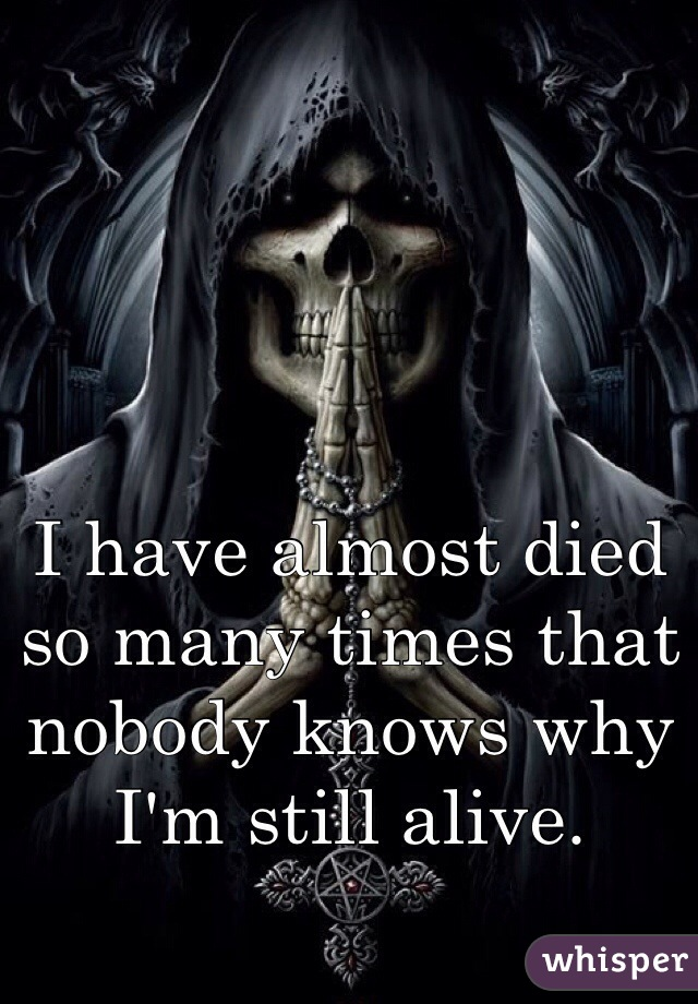 I have almost died so many times that nobody knows why I'm still alive.