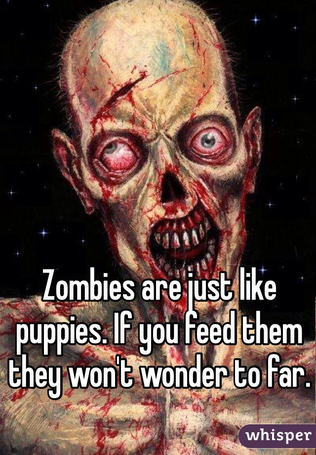 Zombies are just like puppies. If you feed them they won't wonder to far.