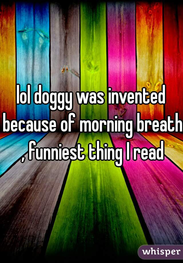 lol doggy was invented because of morning breath , funniest thing I read
