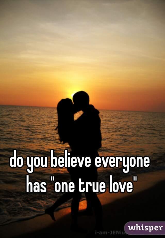 "do you believe everyone has ""one true love"""