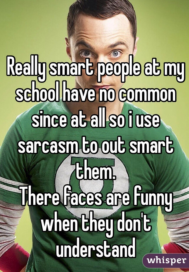 Really smart people at my school have no common since at all so i use sarcasm to out smart them. There faces are funny when they don't understand