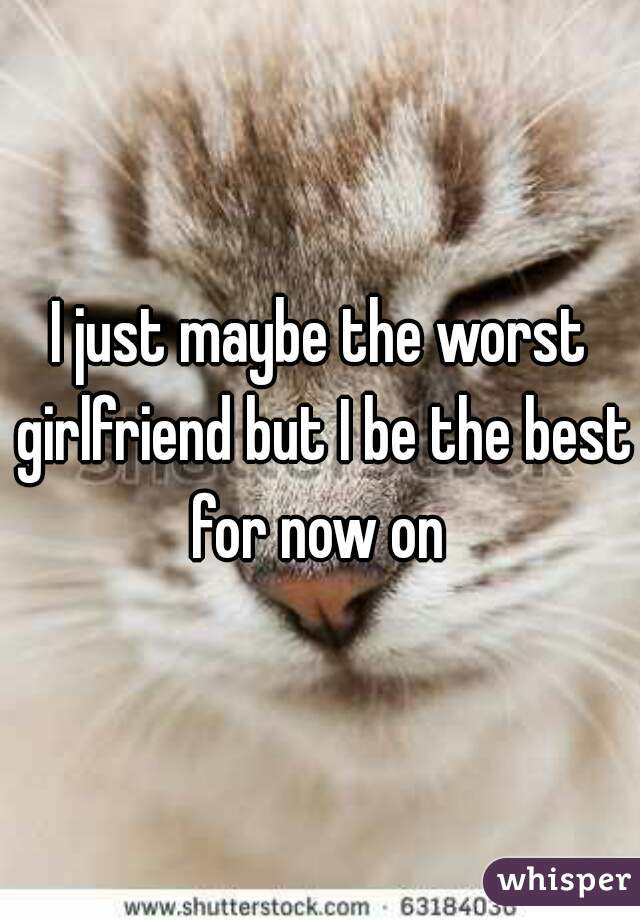 I just maybe the worst girlfriend but I be the best for now on