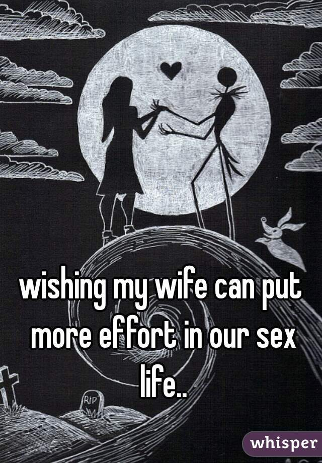 wishing my wife can put more effort in our sex life..