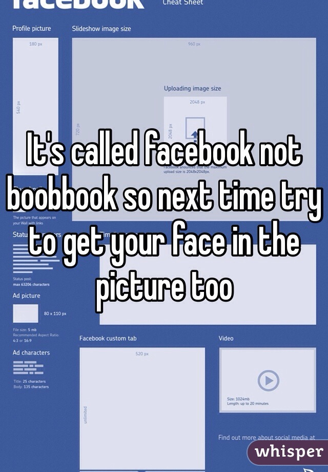 It's called facebook not boobbook so next time try to get your face in the picture too