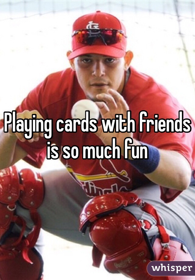 Playing cards with friends is so much fun