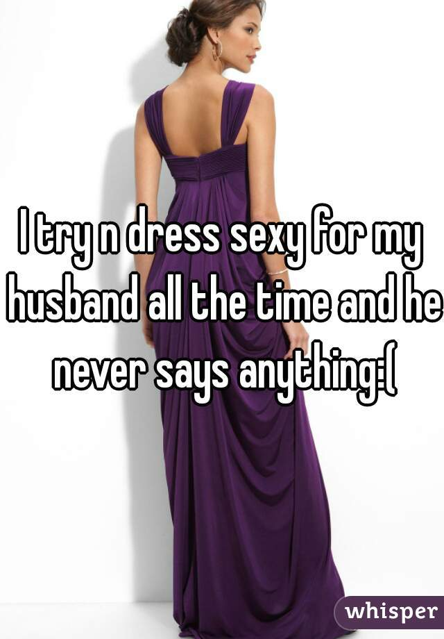 I try n dress sexy for my husband all the time and he never says anything:(