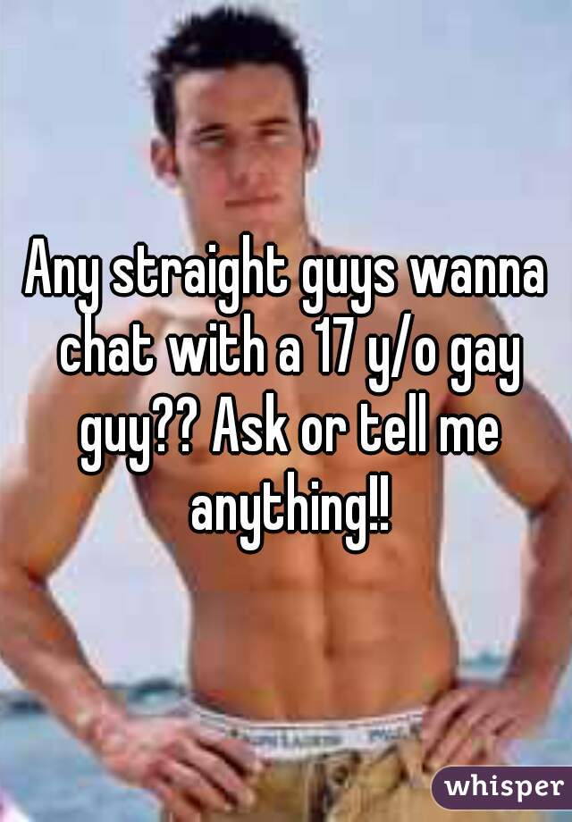 Any straight guys wanna chat with a 17 y/o gay guy?? Ask or tell me anything!!