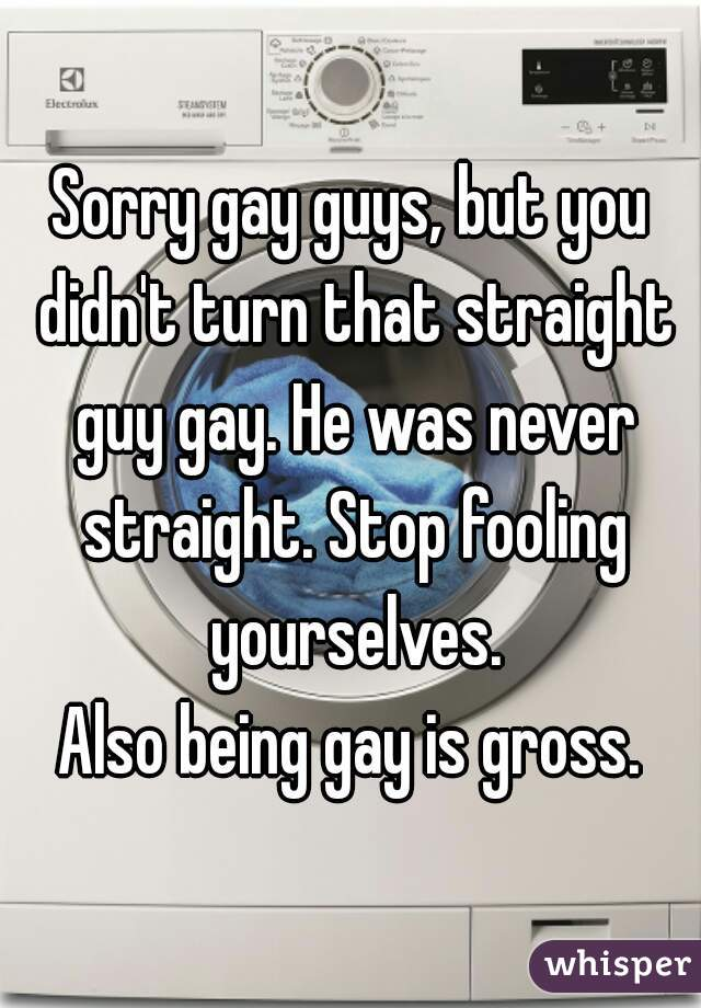 Sorry gay guys, but you didn't turn that straight guy gay. He was never straight. Stop fooling yourselves.  Also being gay is gross.