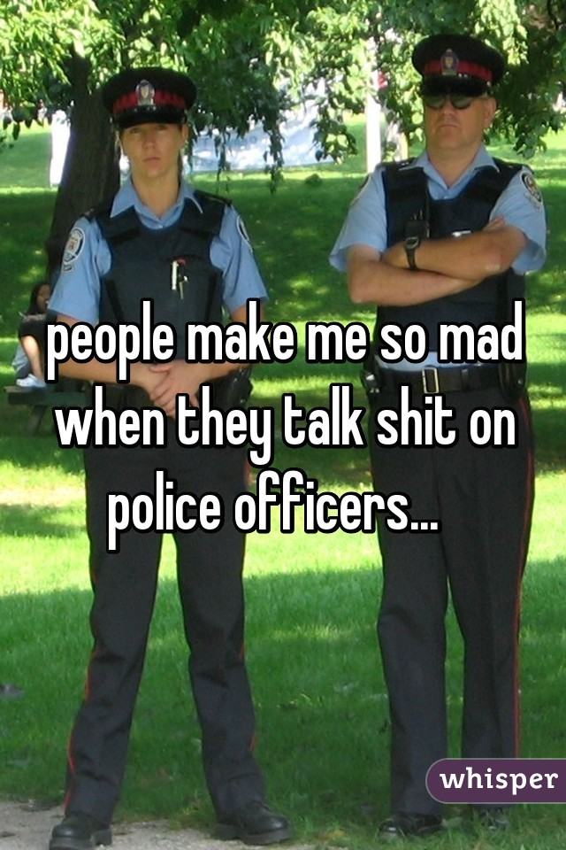 people make me so mad when they talk shit on police officers...