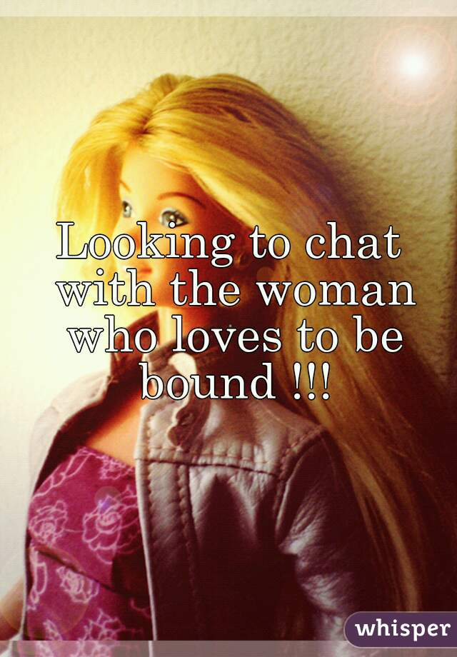 Looking to chat with the woman who loves to be bound !!!