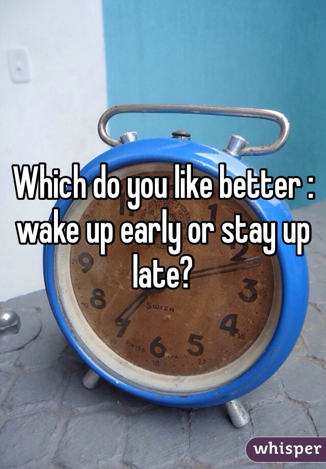 Which do you like better : wake up early or stay up late?