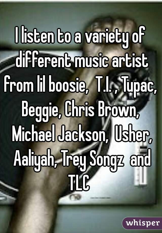 I listen to a variety of different music artist from lil boosie,  T.I. , Tupac,  Beggie, Chris Brown,  Michael Jackson,  Usher, Aaliyah, Trey Songz  and TLC