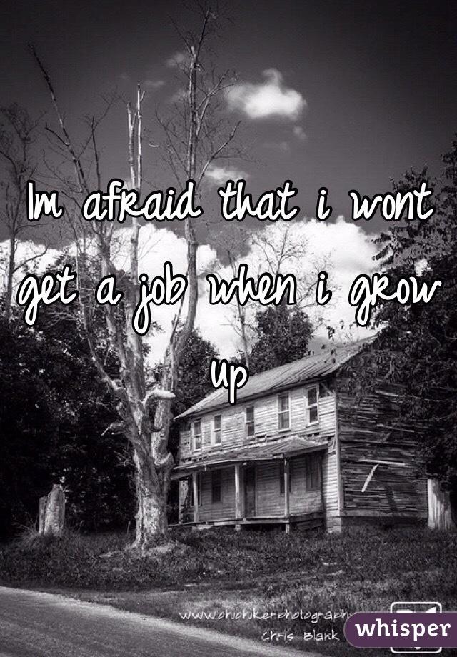 Im afraid that i wont get a job when i grow up