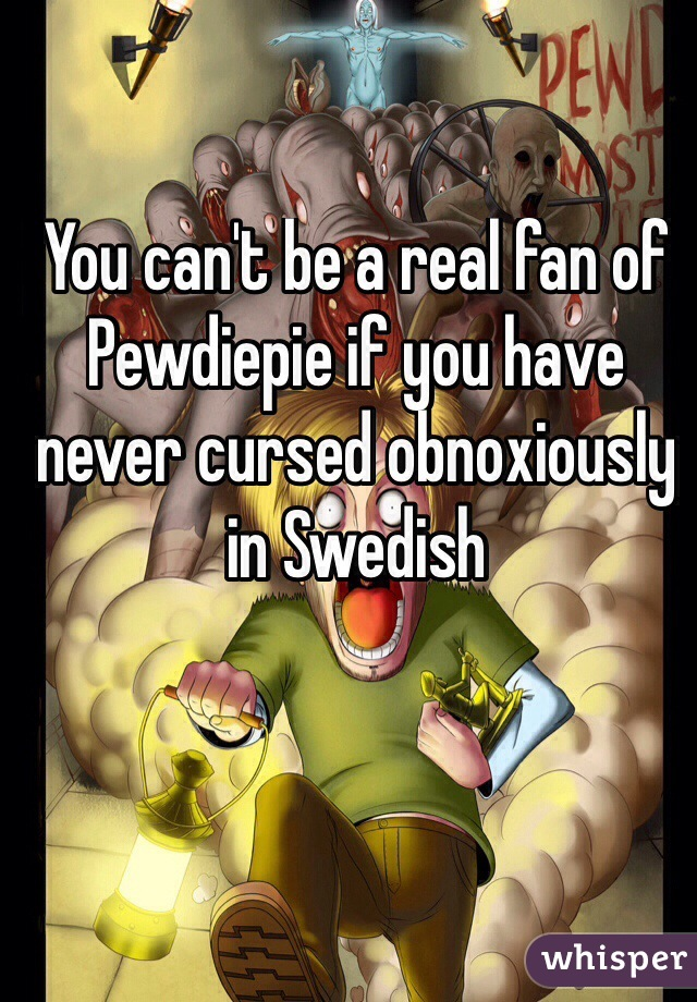 You can't be a real fan of Pewdiepie if you have never cursed obnoxiously in Swedish