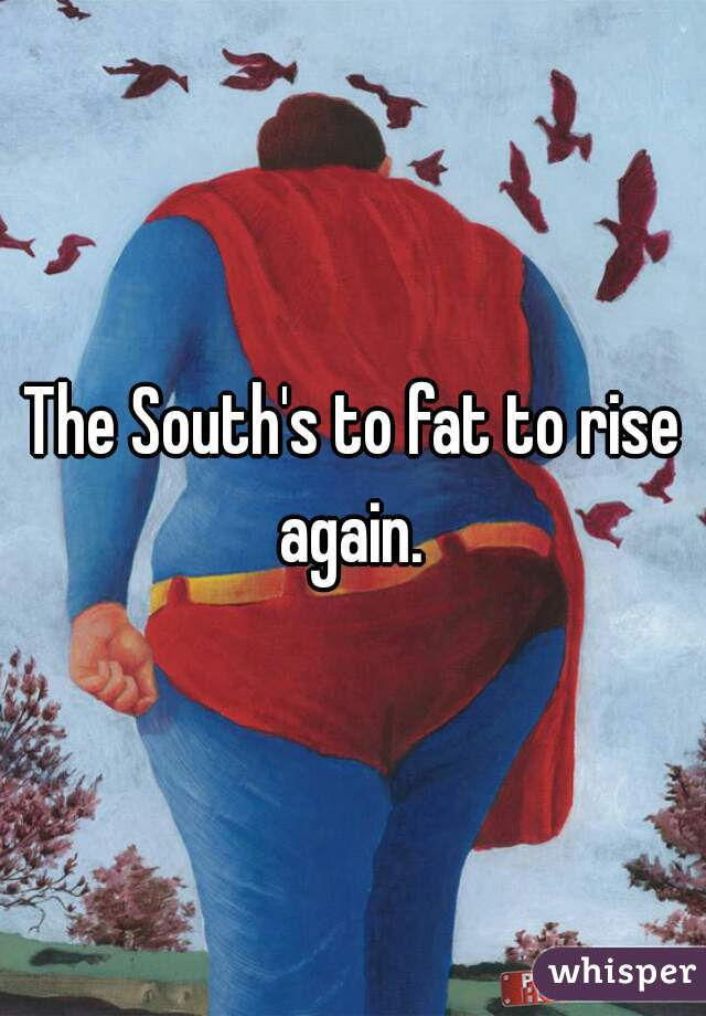 The South's to fat to rise again.
