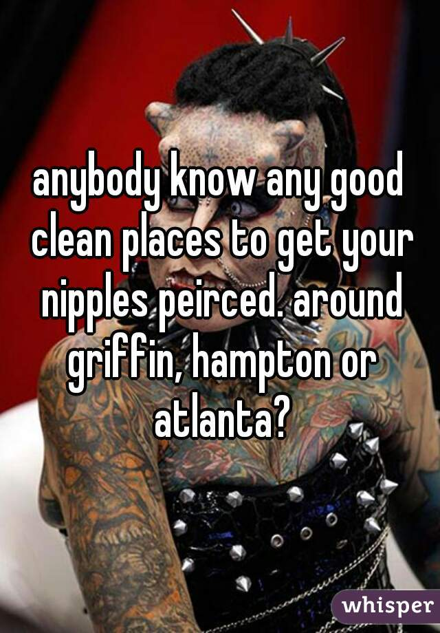 anybody know any good clean places to get your nipples peirced. around griffin, hampton or atlanta?