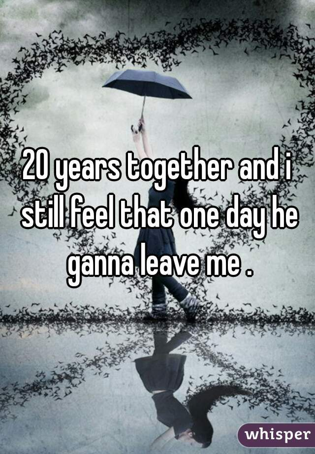 20 years together and i still feel that one day he ganna leave me .